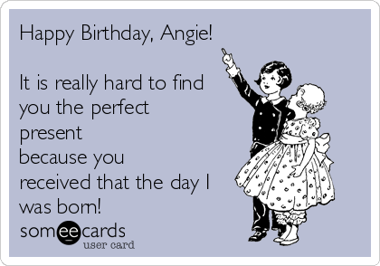 Happy Birthday, Angie!  It is really hard to find you the perfect present because you received that the day I was born!