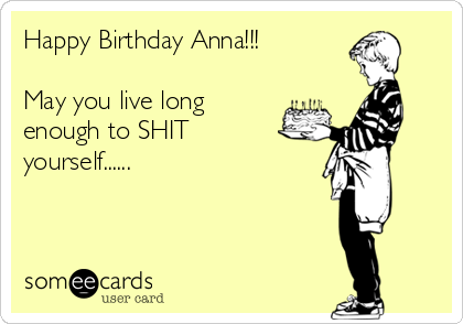 Happy Birthday Anna!!!  May you live long enough to SHIT yourself......