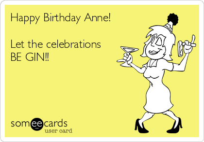 Happy Birthday Anne!  Let the celebrations BE GIN!!
