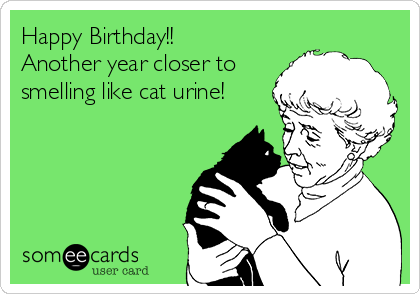 Happy Birthday!! Another year closer to smelling like cat urine!