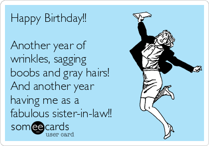 Happy Birthday!!   Another year of wrinkles, sagging boobs and gray hairs! And another year having me as a fabulous sister-in-law!!