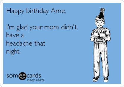 Happy birthday Arne,  I'm glad your mom didn't have a headache that night.