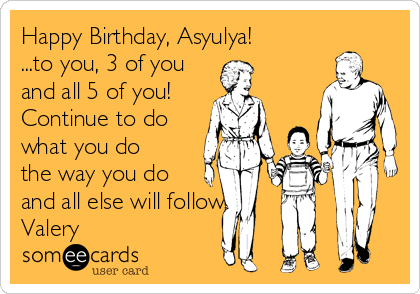 Happy Birthday, Asyulya! ...to you, 3 of you and all 5 of you! Continue to do what you do the way you do and all else will follow Valery