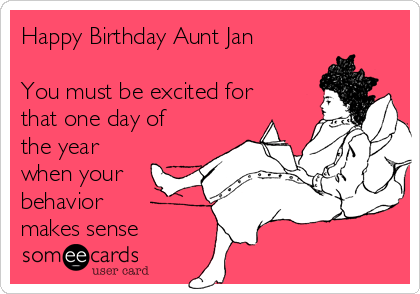 Happy Birthday Aunt Jan You Must Be Excited For That One Day Of The Year When