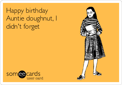 Happy birthday  Auntie doughnut, I didn't forget