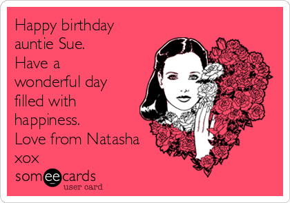 Happy Birthday Auntie Sue Have A Wonderful Day Filled With Happiness Love From Natasha Xox Birthday Ecard