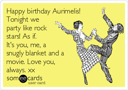 Happy birthday Aurimelis! Tonight we party like rock stars! As if.  It's you, me, a snugly blanket and a movie. Love you, always. xx