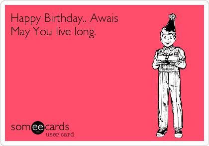 Happy Birthday.. Awais May You live long.