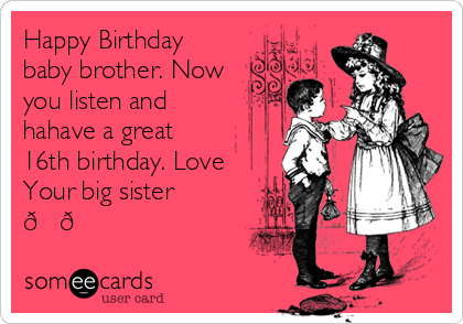happy birthday baby brother now you listen and hahave a great 16th birthday love