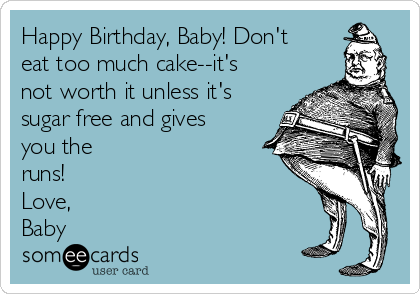 Happy Birthday, Baby! Don't eat too much cake--it's not worth it unless it's sugar free and gives you the runs! Love, Baby