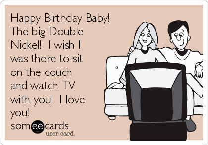 Happy Birthday Baby! The big Double Nickel!  I wish I was there to sit on the couch and watch TV with you!  I love you!