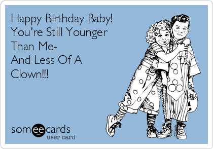 Happy Birthday Baby! You're Still Younger Than Me- And Less Of A Clown!!!