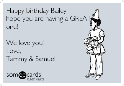Happy birthday Bailey hope you are having a GREAT one!        We love you! Love,  Tammy & Samuel