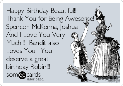 Happy Birthday Beautiful!! Thank You for Being Awesome! Spencer, McKenna, Joshua And I Love You Very  Much!!!  Bandit also  Loves You!  You deserve a great birthday Robin!!!
