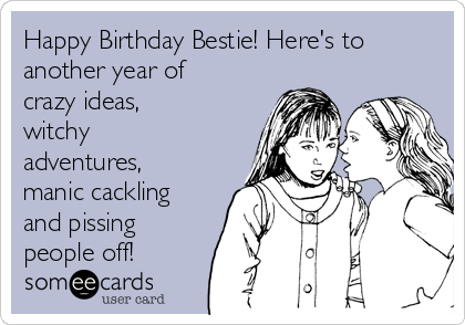 Happy Birthday Bestie Heres To Another Year Of Crazy Ideas Witchy Adventures Manic