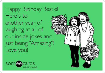 "Happy Birthday Bestie! Here's to another year of laughing at all of our inside jokes and just being ""Amazing""!  Love you!"