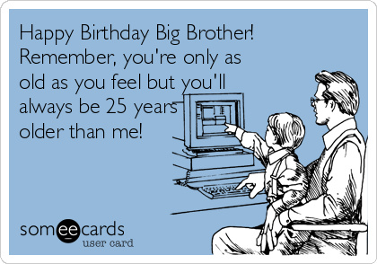 Happy Birthday Big Brother Remember Youre Only As Old You Feel