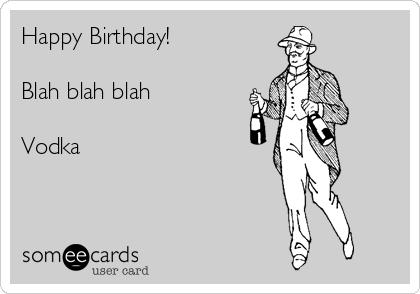 Happy Birthday!  Blah blah blah  Vodka