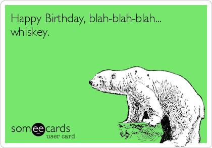 Happy Birthday, blah-blah-blah... whiskey.