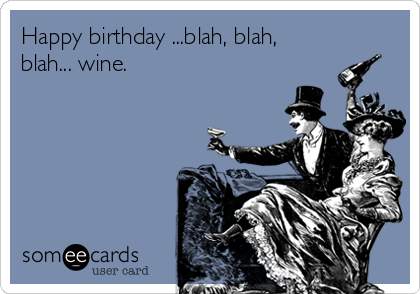 Happy birthday ...blah, blah, blah... wine.