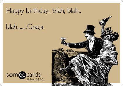 Happy birthday.. blah, blah..  blah........Graça