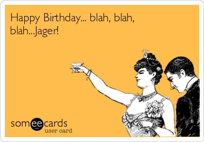 Happy Birthday... blah, blah, blah...Jager!