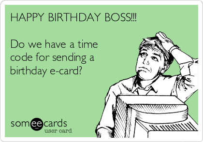 HAPPY BIRTHDAY BOSS Do We Have A Time Code For Sending Birthday