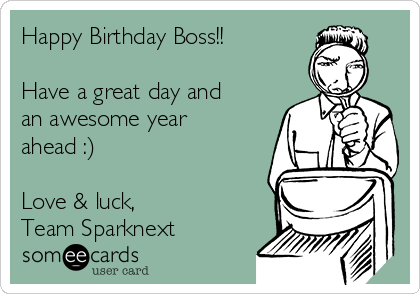 Happy Birthday Boss!!  Have a great day and an awesome year ahead :)  Love & luck, Team Sparknext