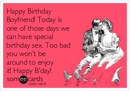 Happy Birthday Boyfriend Today Is One Of Those Days We Can Have Special Sex