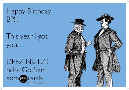 Happy Birthday BP!!! This year I got you    DEEZ NUTZ!! haha Got'em