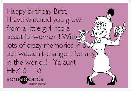 Happy birthday Britt, I have watched you grow from a little girl into a beautiful woman !! With lots of crazy memories in between  but wouldn't change it for anything in the world !! ❤️Ya aunt HEZ