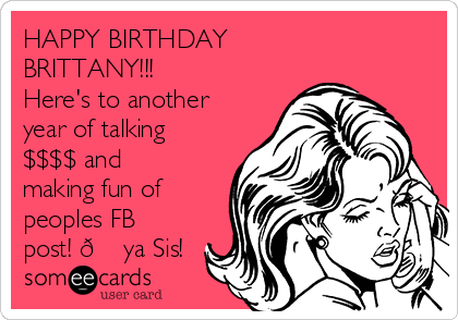 HAPPY BIRTHDAY BRITTANY!!! Here's to another year of talking $$$$ and making fun of peoples FB post!