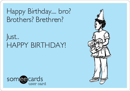 Happy Birthday.... bro? Brothers? Brethren?  Just..  HAPPY BIRTHDAY!