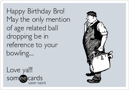 Happy Birthday Bro! May the only mention of age related ball