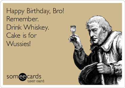 Happy Birthday, Bro! Remember. Drink Whiskey. Cake is for Wussies!