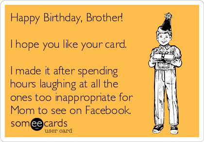 Happy Birthday Brother I Hope You Like Your Card Made It After