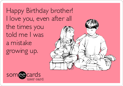Happy Birthday Brother I Love You Even After All The Times You