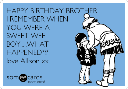 HAPPY BIRTHDAY BROTHER I REMEMBER WHEN YOU WERE A SWEET WEE BOY.....WHAT HAPPENED??? love Allison xx