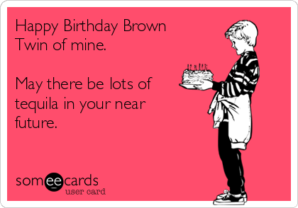 Happy Birthday Brown Twin of mine.  May there be lots of tequila in your near future.