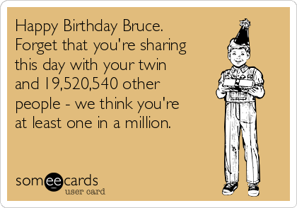 Happy Birthday Bruce. Forget that you're sharing this day with your twin and 19,520,540 other people - we think you're at least one in a million.