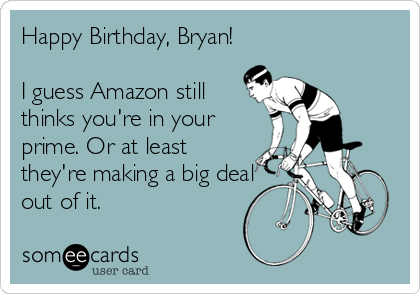 Happy Birthday Bryan I Guess Amazon Still Thinks Youre In Your Prime