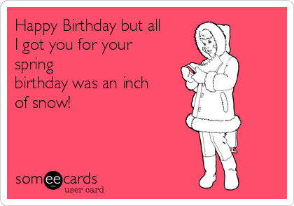 Happy Birthday but all I got you for your spring birthday was an inch of snow!