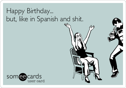 Happy Birthday But Like In Spanish And Shit Birthday Ecard