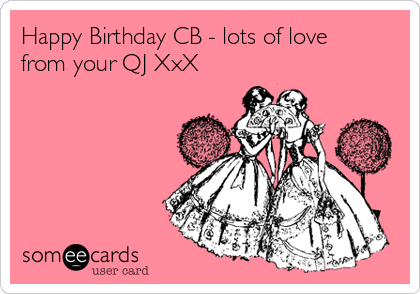 Happy Birthday CB - lots of love from your QJ XxX