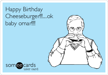 Happy Birthday Cheeseburger!!!....ok baby omar!!!!