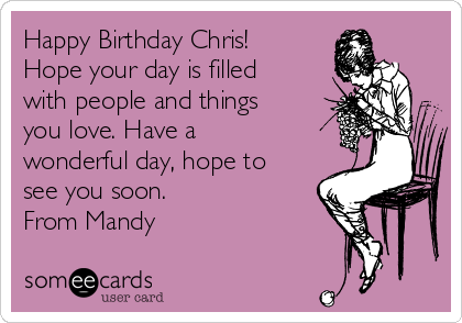 Happy Birthday Chris!  Hope your day is filled with people and things you love. Have a wonderful day, hope to see you soon.  From Mandy