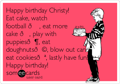 Happy birthday Christy! Eat cake, watch football ? , eat more cake ?, play with puppies?, eat doughnuts?, blow out candles, eat cookies?, lastly have fun! Happy birthday!