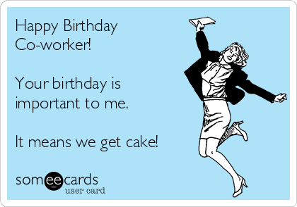Happy Birthday Co-worker!   Your birthday is important to me.  It means we get cake!