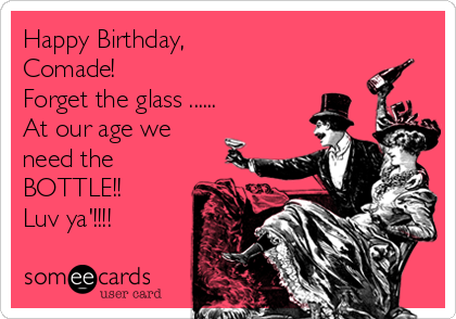 Happy Birthday,  Comade! Forget the glass ......  At our age we need the BOTTLE!! Luv ya'!!!!