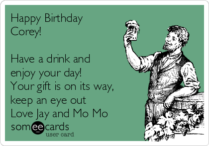 Happy Birthday Corey!  Have a drink and enjoy your day!  Your gift is on its way, keep an eye out Love Jay and Mo Mo
